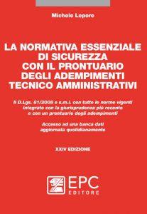 LA NORMATIVA ESSENZIALE DI SICUREZZA CON IL PRONTUARIO DEGLI ADEMPIMENTI TECNICO AMMINISTRATIVI - EPC Editore